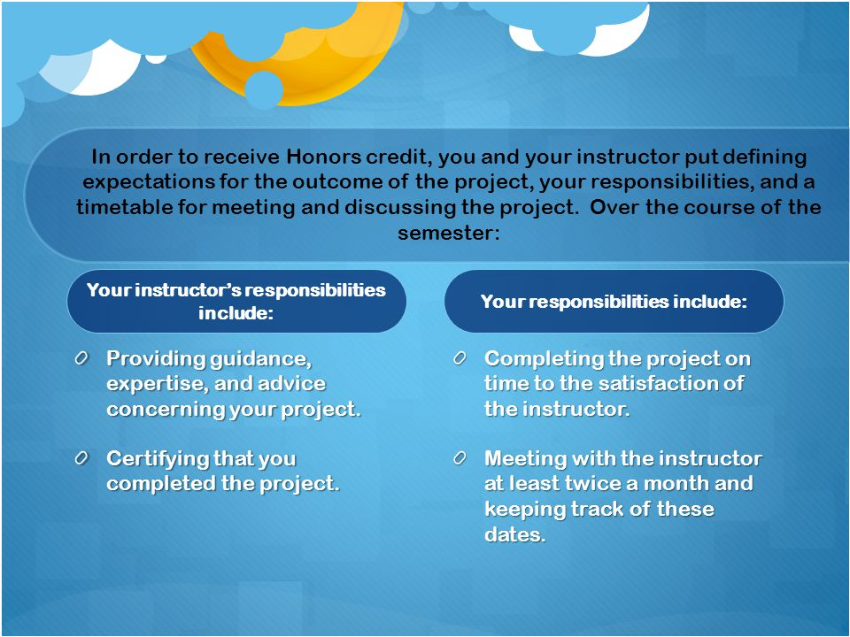 Your instructors responsibilities include: Providing guidance, expertise, and advice concerning your project. Certifying that you completed the projec