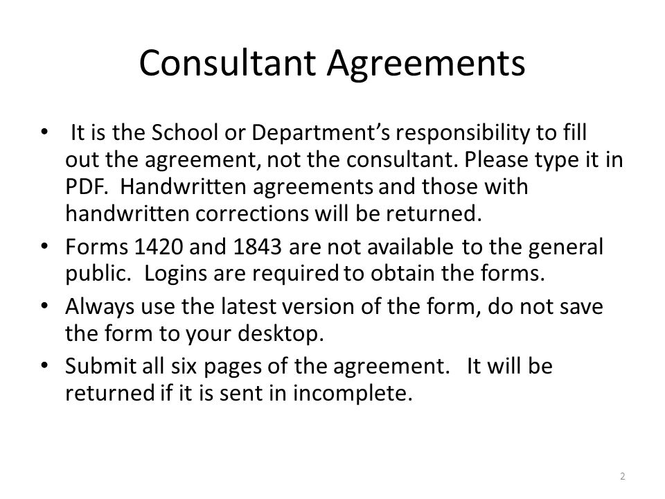 Consultant Agreements It is the School or Departments responsibility to fill out the agreement, not the consultant. Please type it in PDF. Handwritten