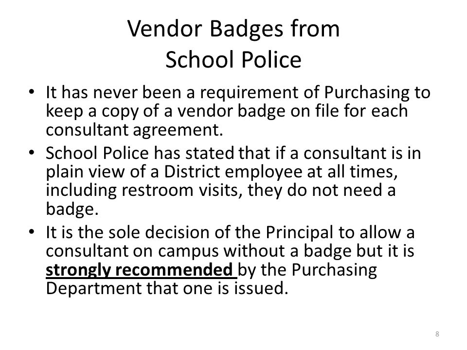 Vendor Badges from School Police It has never been a requirement of Purchasing to keep a copy of a vendor badge on file for each consultant agreement.