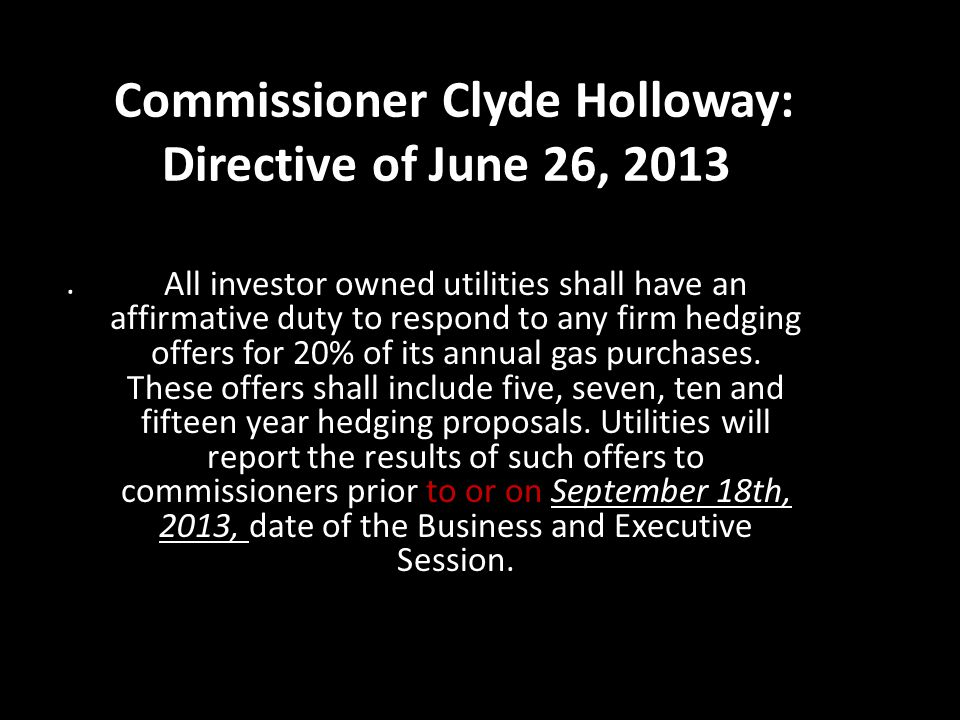 Commissioner Clyde Holloway: Directive of June 26, 2013. All investor owned utilities shall have an affirmative duty to respond to any firm hedging of