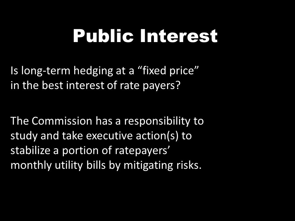 Public Interest Is long-term hedging at a fixed price in the best interest of rate payers? The Commission has a responsibility to study and take execu