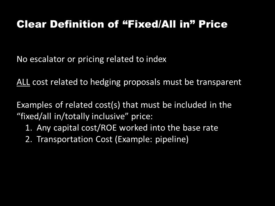 Clear Definition of Fixed/All in Price No escalator or pricing related to index ALL cost related to hedging proposals must be transparent Examples of