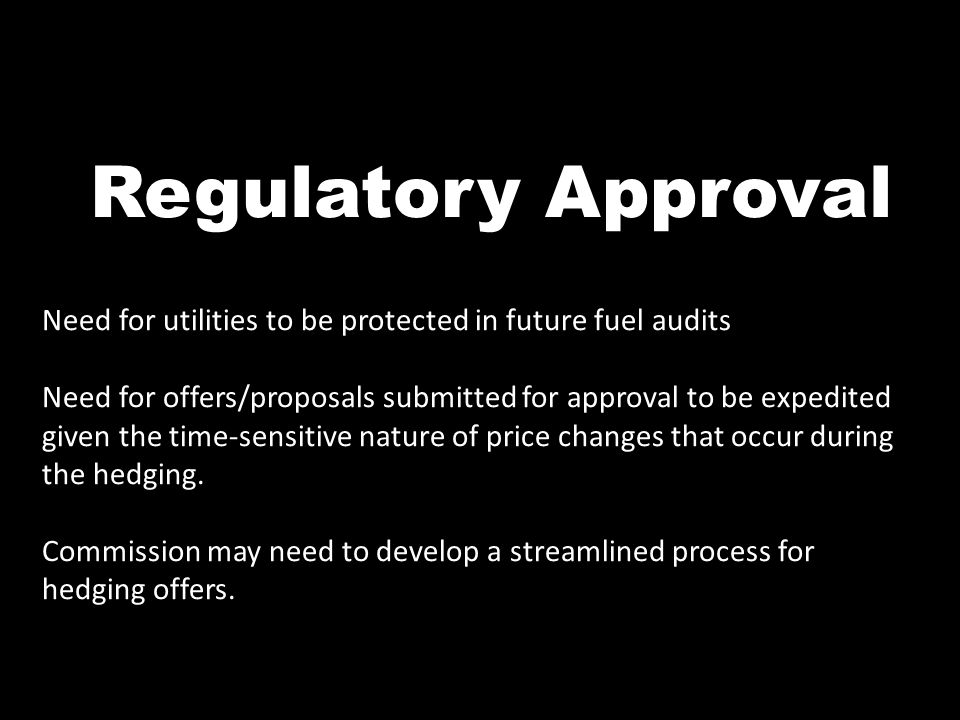 Regulatory Approval Need for utilities to be protected in future fuel audits Need for offers/proposals submitted for approval to be expedited given th