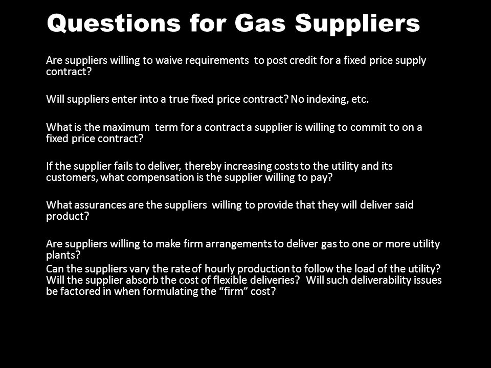 Questions for Gas Suppliers Are suppliers willing to waive requirements to post credit for a fixed price supply contract? Will suppliers enter into a