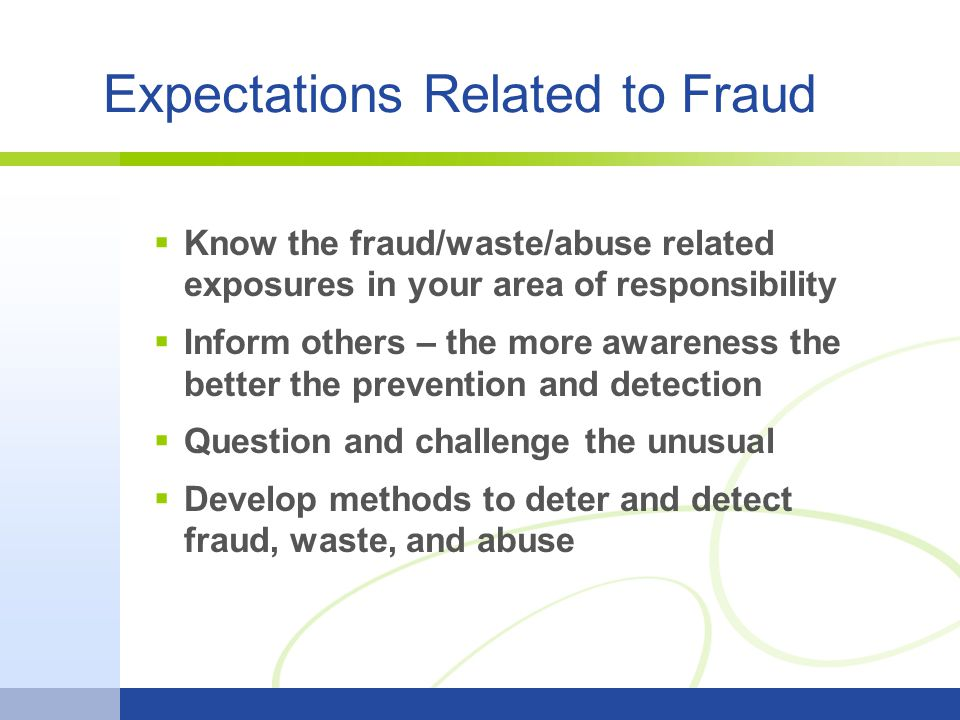 Expectations Related to Fraud Know the fraud/waste/abuse related exposures in your area of responsibility Inform others – the more awareness the bette