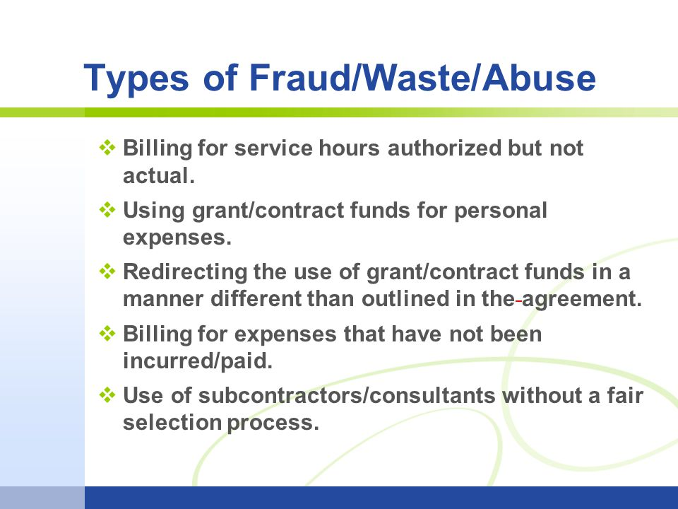 Types of Fraud/Waste/Abuse Billing for service hours authorized but not actual. Using grant/contract funds for personal expenses. Redirecting the use