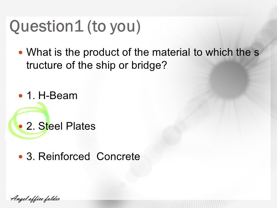 Question1 (to you) What is the product of the material to which the s tructure of the ship or bridge.