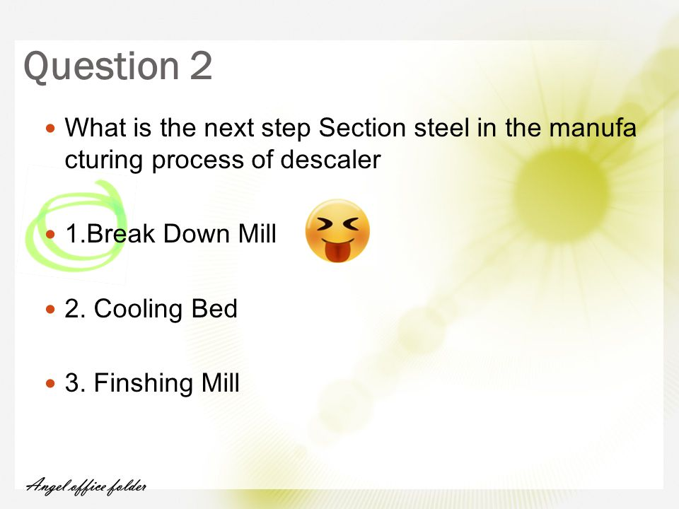 What is the next step Section steel in the manufa cturing process of descaler 1.Break Down Mill 2. Cooling Bed 3. Finshing Mill Question 2