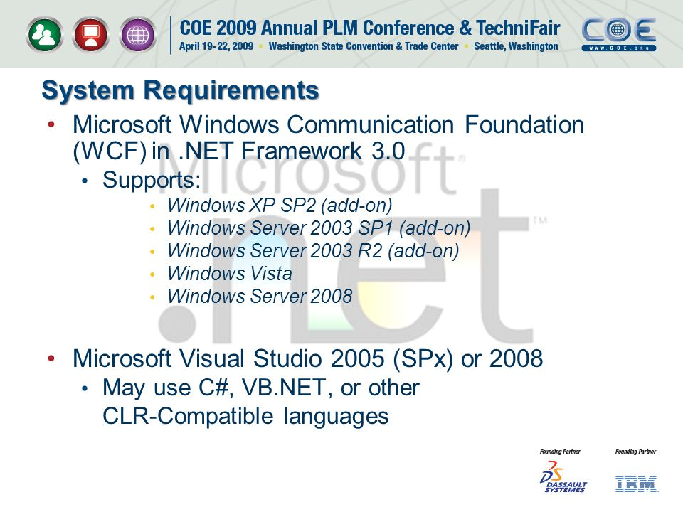 System Requirements Microsoft Windows Communication Foundation (WCF) in.NET Framework 3.0 Supports: Windows XP SP2 (add-on) Windows Server 2003 SP1 (add-on) Windows Server 2003 R2 (add-on) Windows Vista Windows Server 2008 Microsoft Visual Studio 2005 (SPx) or 2008 May use C#, VB.NET, or other CLR-Compatible languages