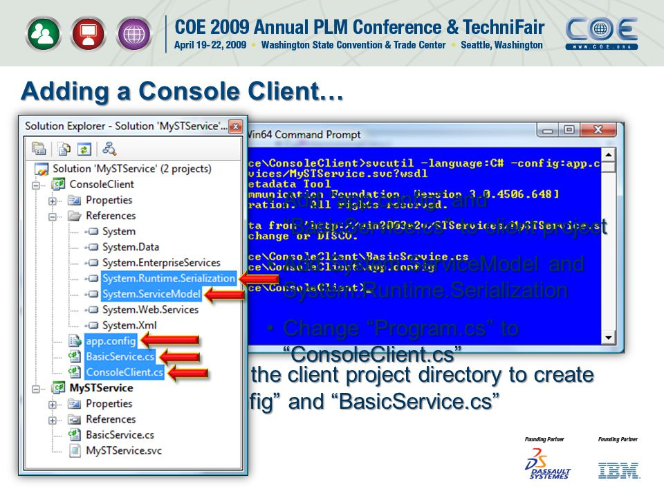 Adding a Console Client… Run svcutil.exe in the client project directory to create app.config and BasicService.cs Add app.config and BasicService.cs to client projectAdd app.config and BasicService.cs to client project Add System.ServiceModel and System.Runtime.SerializationAdd System.ServiceModel and System.Runtime.Serialization Change Program.cs to ConsoleClient.csChange Program.cs to ConsoleClient.cs