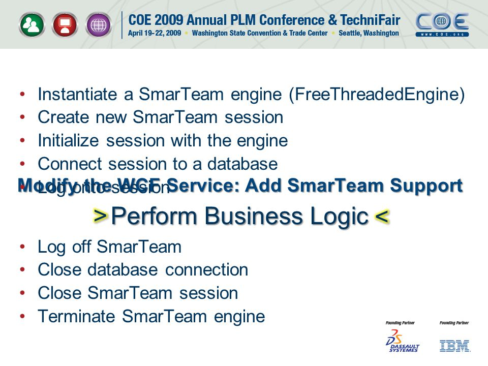 Modify the WCF Service: Add SmarTeam Support Instantiate a SmarTeam engine (FreeThreadedEngine) Create new SmarTeam session Initialize session with the engine Connect session to a database Log onto session Log off SmarTeam Close database connection Close SmarTeam session Terminate SmarTeam engine Perform Business Logic