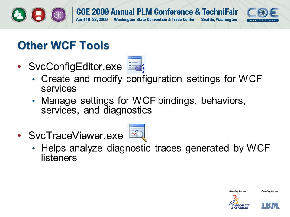 Other WCF Tools SvcConfigEditor.exe Create and modify configuration settings for WCF services Manage settings for WCF bindings, behaviors, services, and diagnostics SvcTraceViewer.exe Helps analyze diagnostic traces generated by WCF listeners