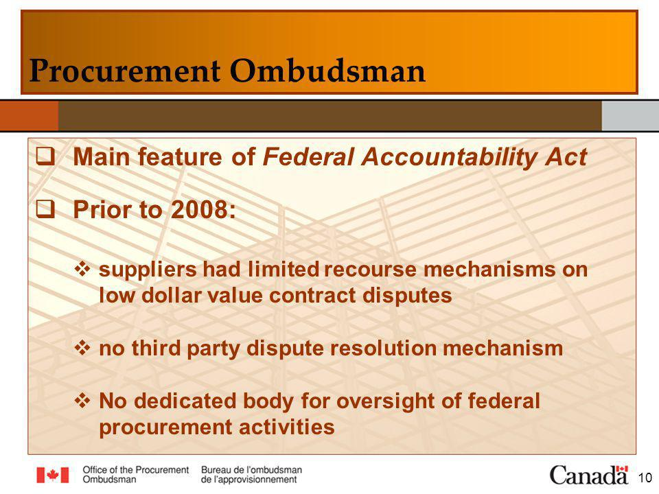 Main feature of Federal Accountability Act Prior to 2008: suppliers had limited recourse mechanisms on low dollar value contract disputes no third party dispute resolution mechanism No dedicated body for oversight of federal procurement activities 10 Procurement Ombudsman
