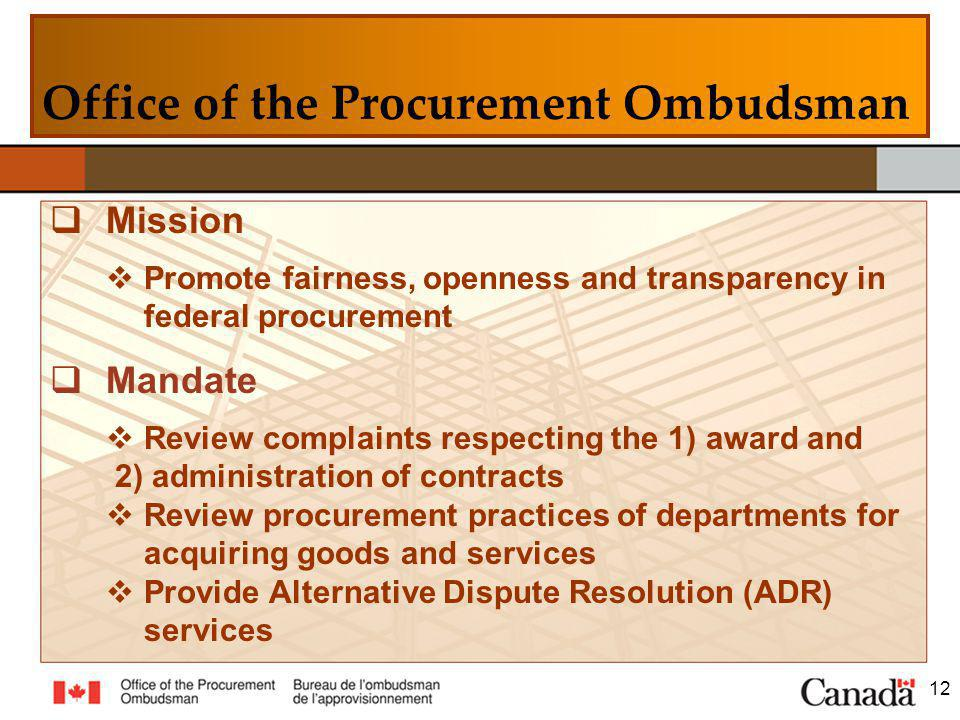 Mission Promote fairness, openness and transparency in federal procurement Mandate Review complaints respecting the 1) award and 2) administration of contracts Review procurement practices of departments for acquiring goods and services Provide Alternative Dispute Resolution (ADR) services 12 Office of the Procurement Ombudsman