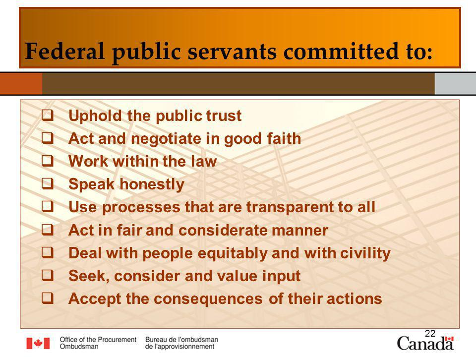 Uphold the public trust Act and negotiate in good faith Work within the law Speak honestly Use processes that are transparent to all Act in fair and considerate manner Deal with people equitably and with civility Seek, consider and value input Accept the consequences of their actions 22 Federal public servants committed to: