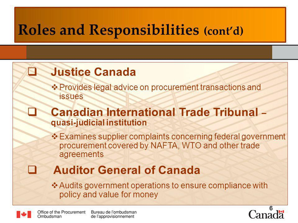 6 6 Roles and Responsibilities (contd) 6 Justice Canada Provides legal advice on procurement transactions and issues Canadian International Trade Tribunal – quasi-judicial institution Examines supplier complaints concerning federal government procurement covered by NAFTA, WTO and other trade agreements Auditor General of Canada Audits government operations to ensure compliance with policy and value for money