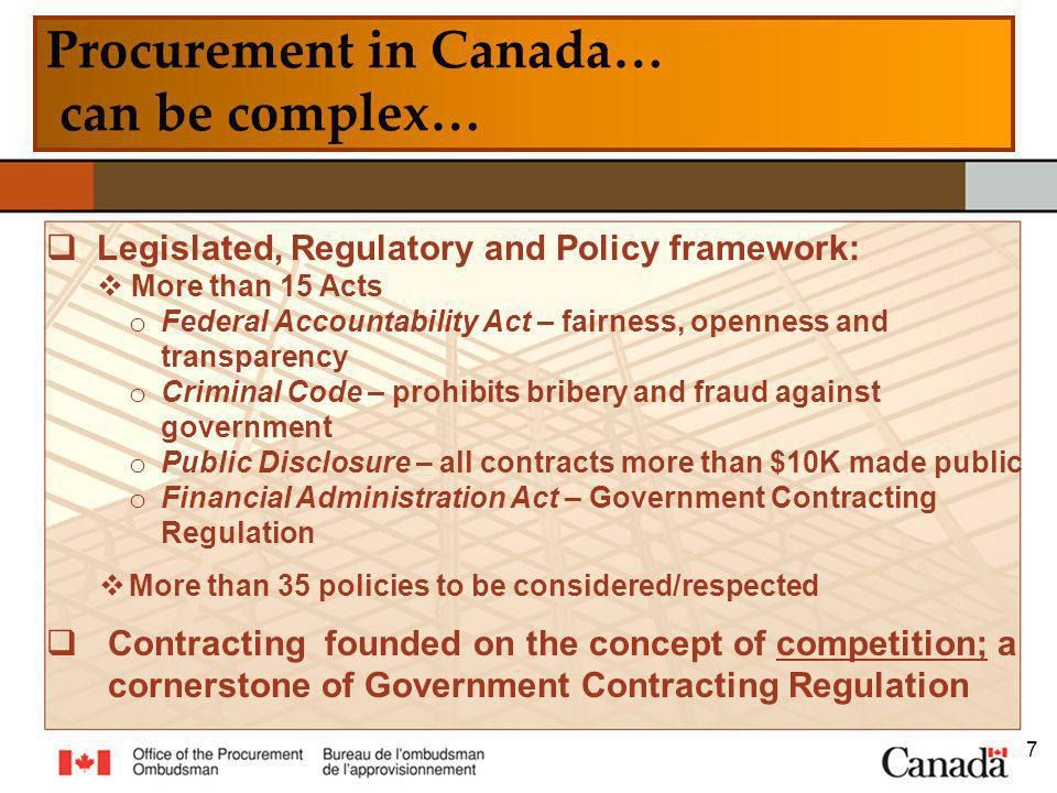Procurement in Canada… can be complex… 7 Legislated, Regulatory and Policy framework: More than 15 Acts o Federal Accountability Act – fairness, openness and transparency o Criminal Code – prohibits bribery and fraud against government o Public Disclosure – all contracts more than $10K made public o Financial Administration Act – Government Contracting Regulation More than 35 policies to be considered/respected Contracting founded on the concept of competition; a cornerstone of Government Contracting Regulation