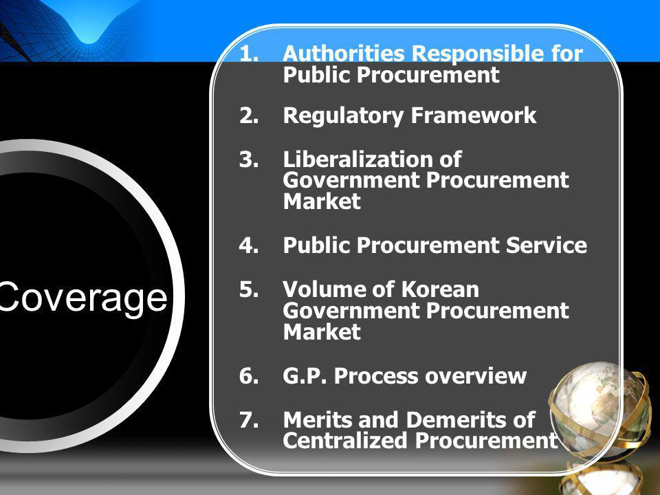 Coverage 1.Authorities Responsible for Public Procurement 2.Regulatory Framework 3.Liberalization of Government Procurement Market 4.Public Procurement Service 5.Volume of Korean Government Procurement Market 6.G.P.