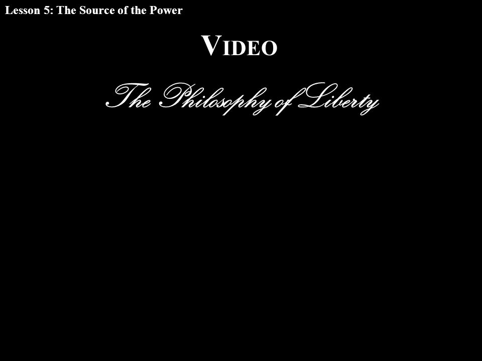 V IDEO The Philosophy of Liberty Lesson 5: The Source of the Power