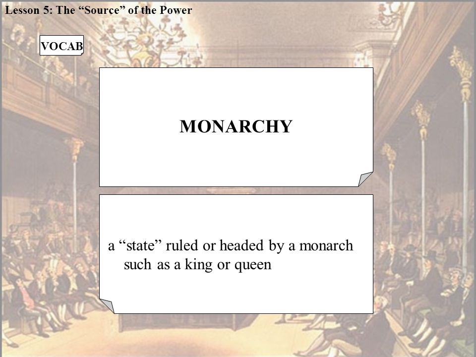 MONARCHY a state ruled or headed by a monarch such as a king or queen VOCAB Lesson 5: The Source of the Power