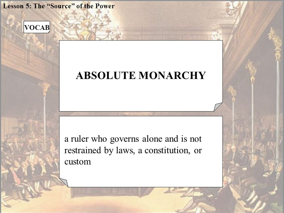 ABSOLUTE MONARCHY a ruler who governs alone and is not restrained by laws, a constitution, or custom VOCAB Lesson 5: The Source of the Power