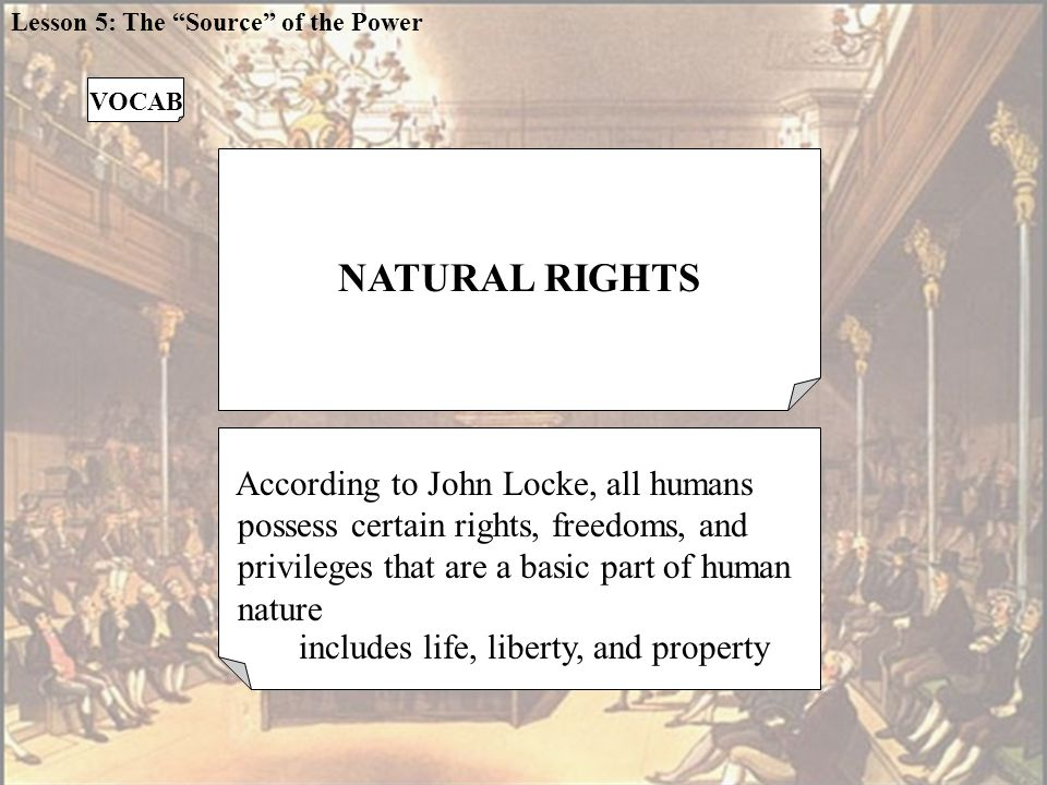NATURAL RIGHTS According to John Locke, all humans possess certain rights, freedoms, and privileges that are a basic part of human nature VOCAB Lesson 5: The Source of the Power includes life, liberty, and property