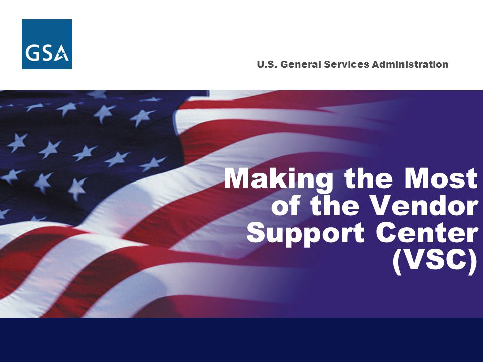 U.S. General Services Administration Making the Most of the Vendor Support Center (VSC)
