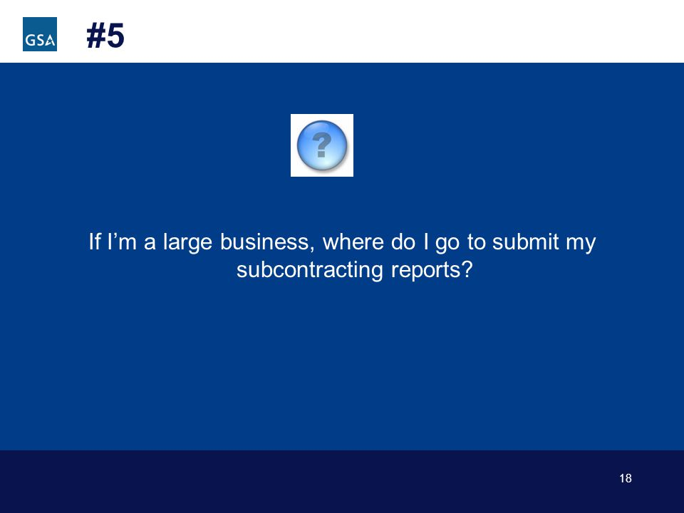 18 #5 If Im a large business, where do I go to submit my subcontracting reports