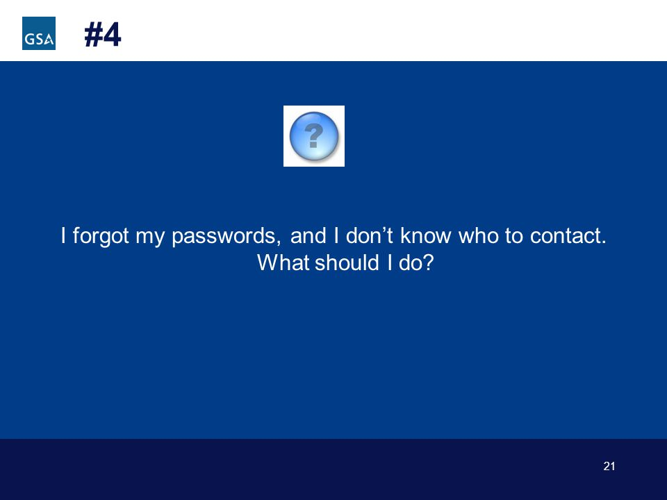 21 #4 I forgot my passwords, and I dont know who to contact. What should I do