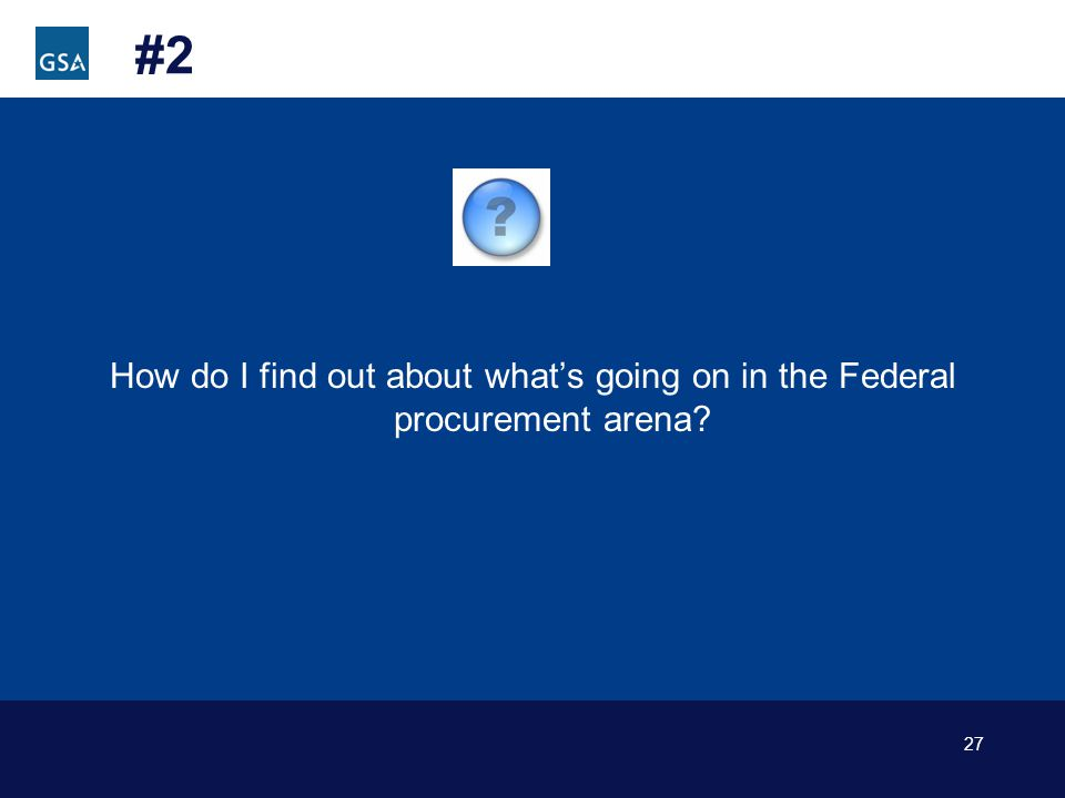 27 #2 How do I find out about whats going on in the Federal procurement arena