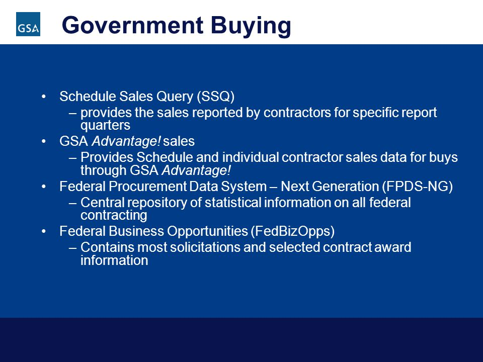 Government Buying Schedule Sales Query (SSQ) –provides the sales reported by contractors for specific report quarters GSA Advantage.
