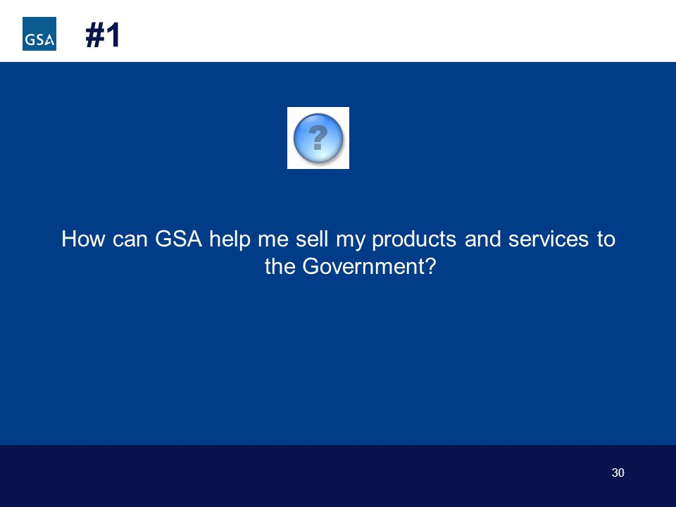 30 #1 How can GSA help me sell my products and services to the Government