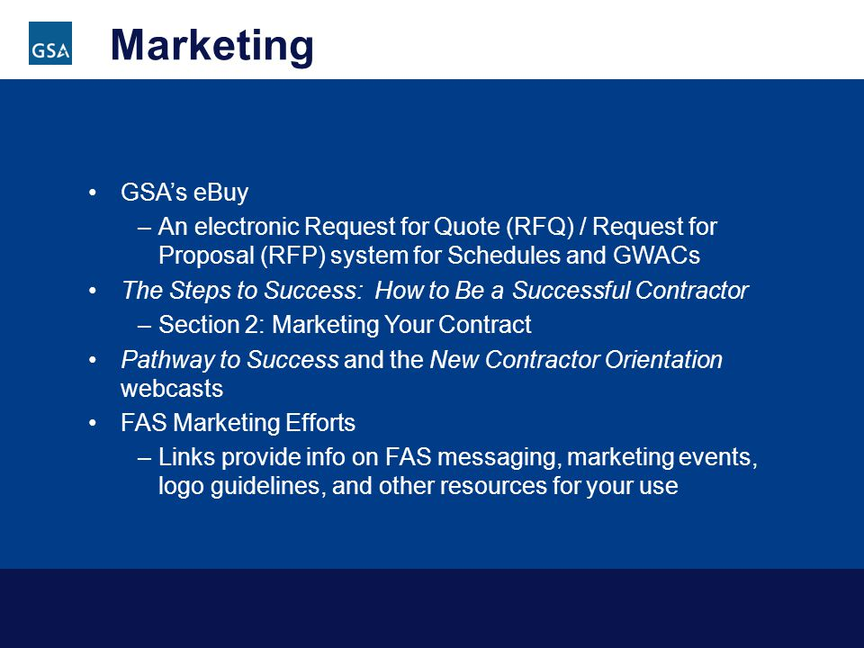 Marketing GSAs eBuy –An electronic Request for Quote (RFQ) / Request for Proposal (RFP) system for Schedules and GWACs The Steps to Success: How to Be a Successful Contractor –Section 2: Marketing Your Contract Pathway to Success and the New Contractor Orientation webcasts FAS Marketing Efforts –Links provide info on FAS messaging, marketing events, logo guidelines, and other resources for your use