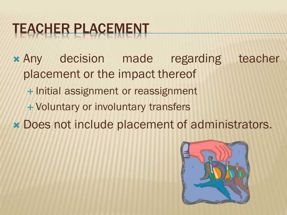 Any decision made regarding teacher placement or the impact thereof Initial assignment or reassignment Voluntary or involuntary transfers Does not include placement of administrators.