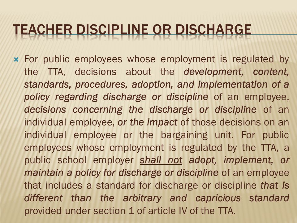 For public employees whose employment is regulated by the TTA, decisions about the development, content, standards, procedures, adoption, and implementation of a policy regarding discharge or discipline of an employee, decisions concerning the discharge or discipline of an individual employee, or the impact of those decisions on an individual employee or the bargaining unit.