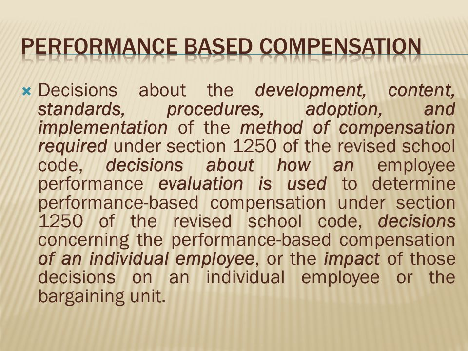 Decisions about the development, content, standards, procedures, adoption, and implementation of the method of compensation required under section 1250 of the revised school code, decisions about how an employee performance evaluation is used to determine performance-based compensation under section 1250 of the revised school code, decisions concerning the performance-based compensation of an individual employee, or the impact of those decisions on an individual employee or the bargaining unit.