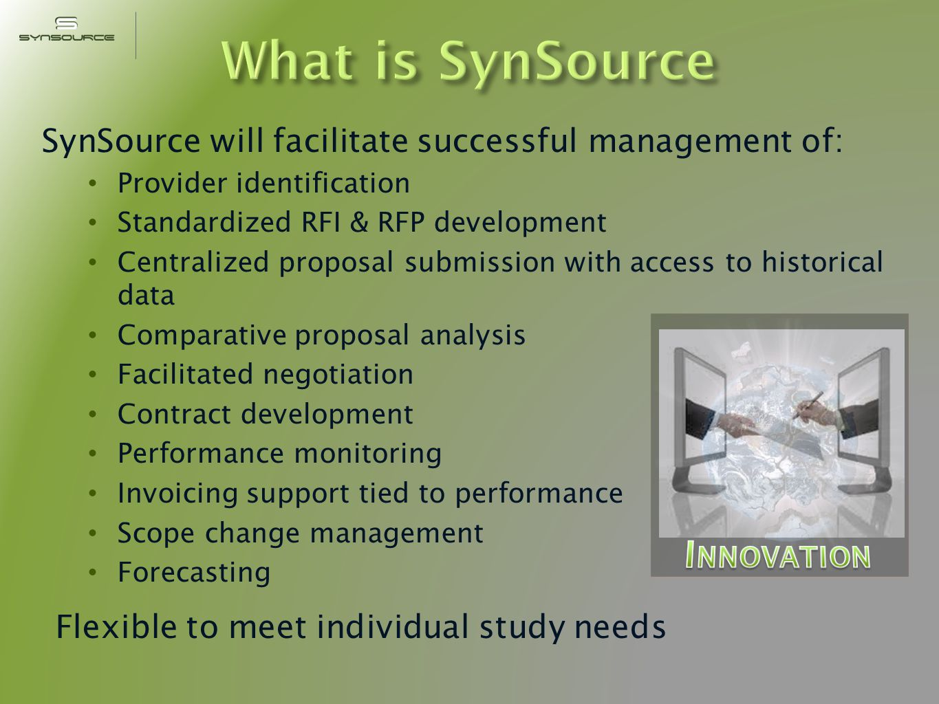 SynSource will facilitate successful management of: Provider identification Standardized RFI & RFP development Centralized proposal submission with access to historical data Comparative proposal analysis Facilitated negotiation Contract development Performance monitoring Invoicing support tied to performance Scope change management Forecasting Flexible to meet individual study needs