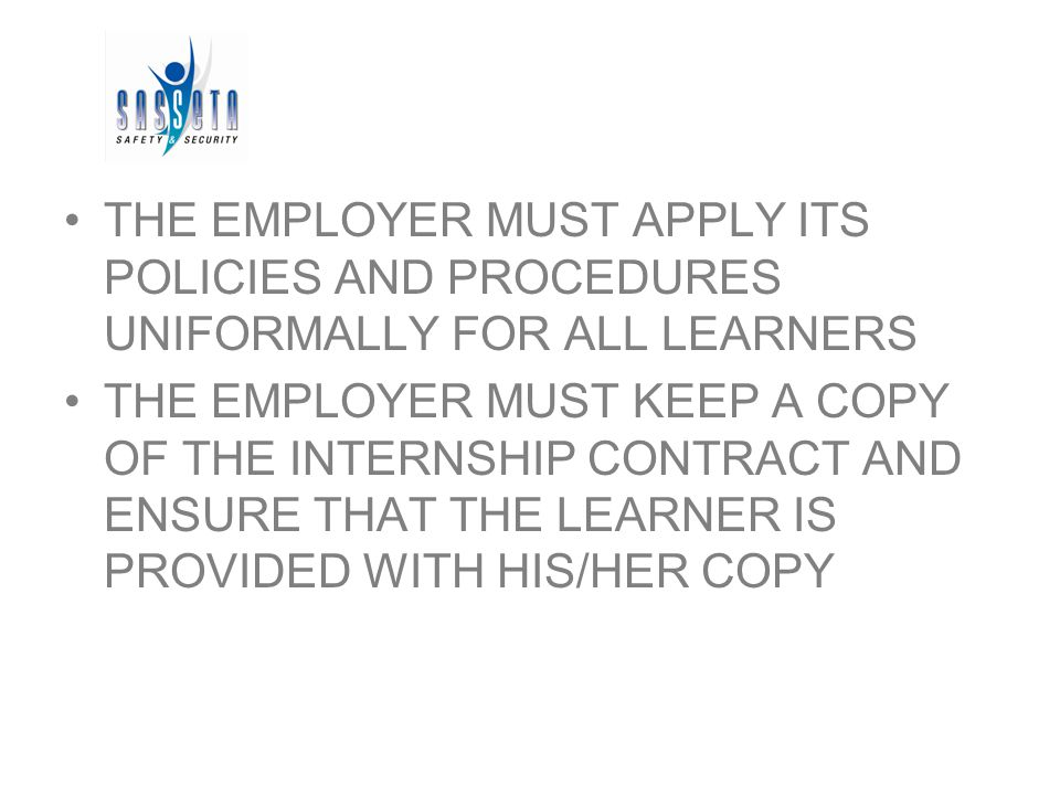 THE EMPLOYER MUST APPLY ITS POLICIES AND PROCEDURES UNIFORMALLY FOR ALL LEARNERS THE EMPLOYER MUST KEEP A COPY OF THE INTERNSHIP CONTRACT AND ENSURE THAT THE LEARNER IS PROVIDED WITH HIS/HER COPY