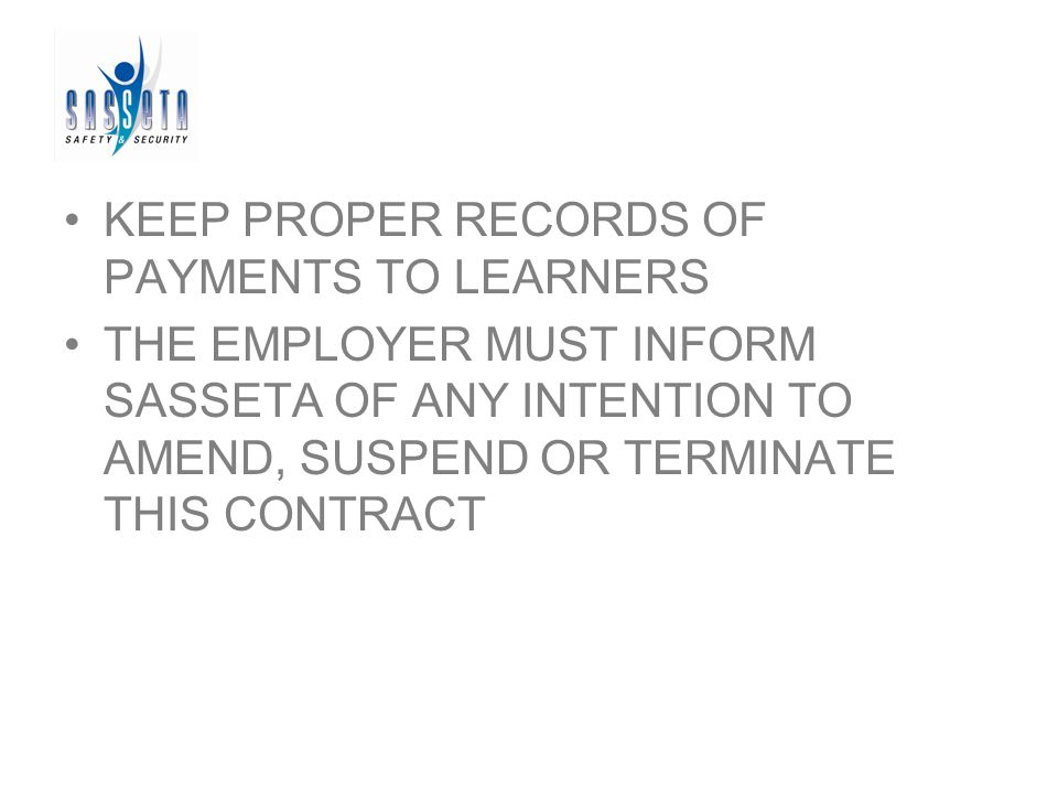 KEEP PROPER RECORDS OF PAYMENTS TO LEARNERS THE EMPLOYER MUST INFORM SASSETA OF ANY INTENTION TO AMEND, SUSPEND OR TERMINATE THIS CONTRACT