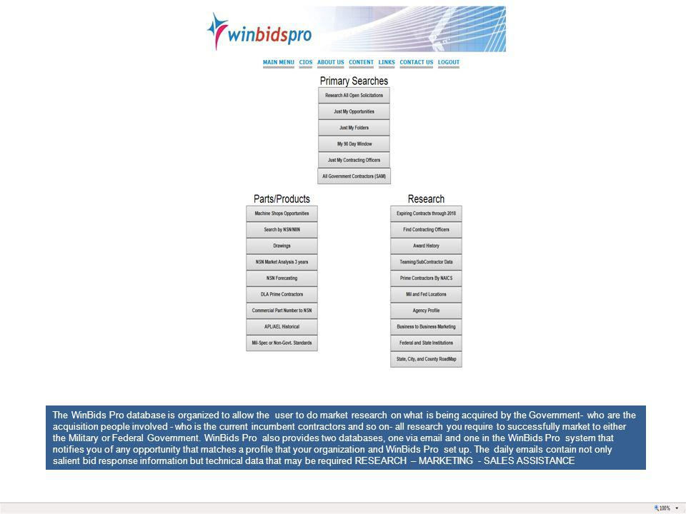The WinBids Pro database is organized to allow the user to do market research on what is being acquired by the Government- who are the acquisition peo