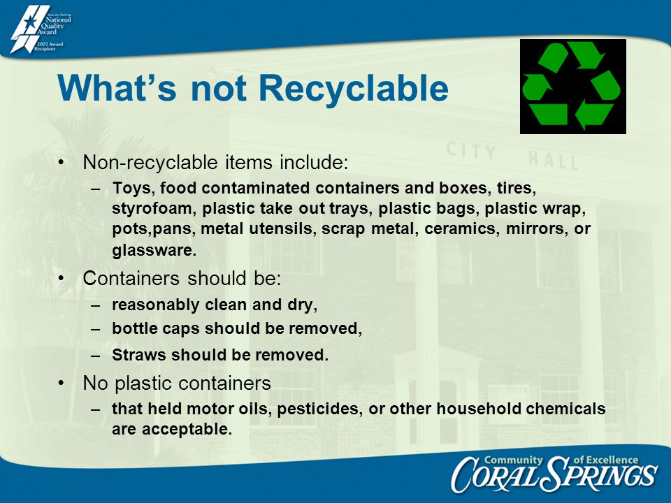 Whats not Recyclable Non-recyclable items include: –Toys, food contaminated containers and boxes, tires, styrofoam, plastic take out trays, plastic ba