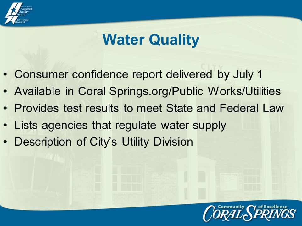 Water Quality Consumer confidence report delivered by July 1 Available in Coral Springs.org/Public Works/Utilities Provides test results to meet State