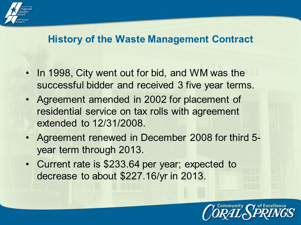 History of the Waste Management Contract In 1998, City went out for bid, and WM was the successful bidder and received 3 five year terms. Agreement am