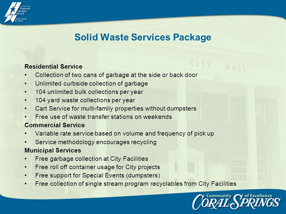 Solid Waste Services Package Residential Service Collection of two cans of garbage at the side or back door Unlimited curbside collection of garbage 104 unlimited bulk collections per year 104 yard waste collections per year Cart Service for multi-family properties without dumpsters Free use of waste transfer stations on weekends Commercial Service Variable rate service based on volume and frequency of pick up Service methodology encourages recycling Municipal Services Free garbage collection at City Facilities Free roll off container usage for City projects Free support for Special Events (dumpsters) Free collection of single stream program recyclables from City Facilities