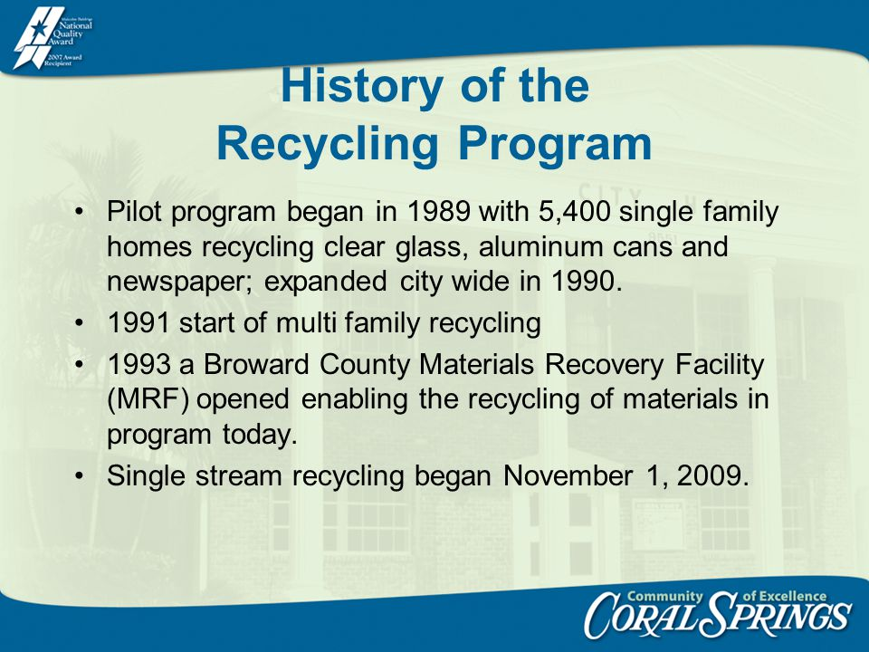 History of the Recycling Program Pilot program began in 1989 with 5,400 single family homes recycling clear glass, aluminum cans and newspaper; expanded city wide in 1990.