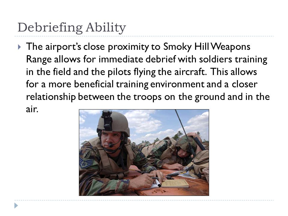 Debriefing Ability The airports close proximity to Smoky Hill Weapons Range allows for immediate debrief with soldiers training in the field and the p
