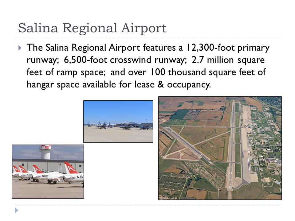Salina Regional Airport The Salina Regional Airport features a 12,300-foot primary runway; 6,500-foot crosswind runway; 2.7 million square feet of ramp space; and over 100 thousand square feet of hangar space available for lease & occupancy.