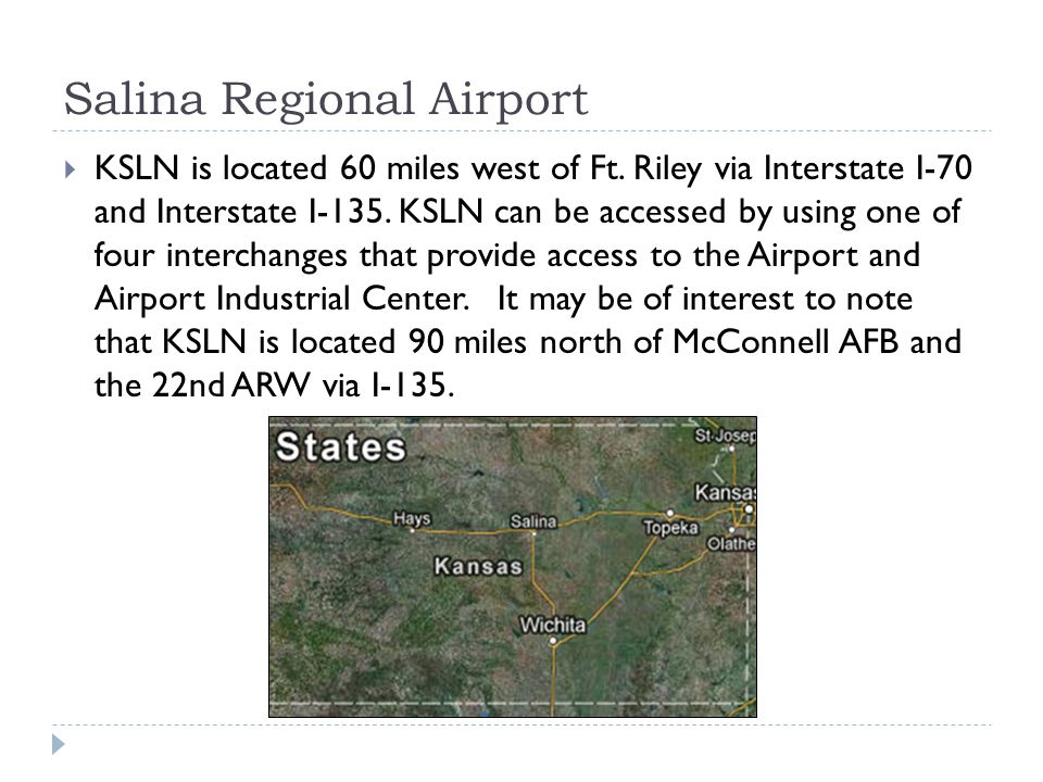 Salina Regional Airport KSLN is located 60 miles west of Ft. Riley via Interstate I-70 and Interstate I-135. KSLN can be accessed by using one of four