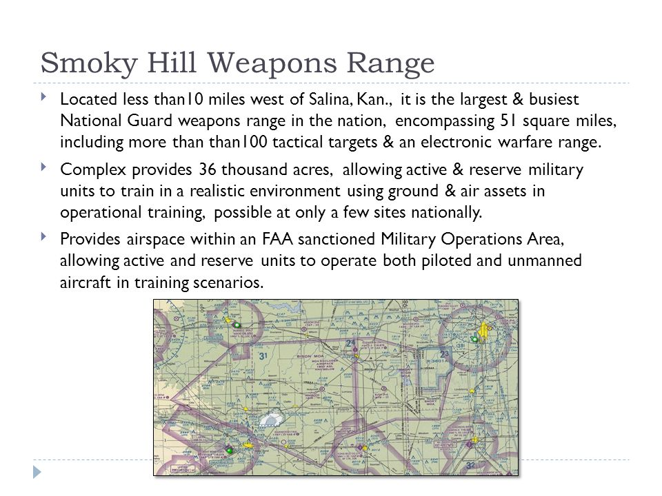 Smoky Hill Weapons Range Located less than10 miles west of Salina, Kan., it is the largest & busiest National Guard weapons range in the nation, encompassing 51 square miles, including more than than100 tactical targets & an electronic warfare range.