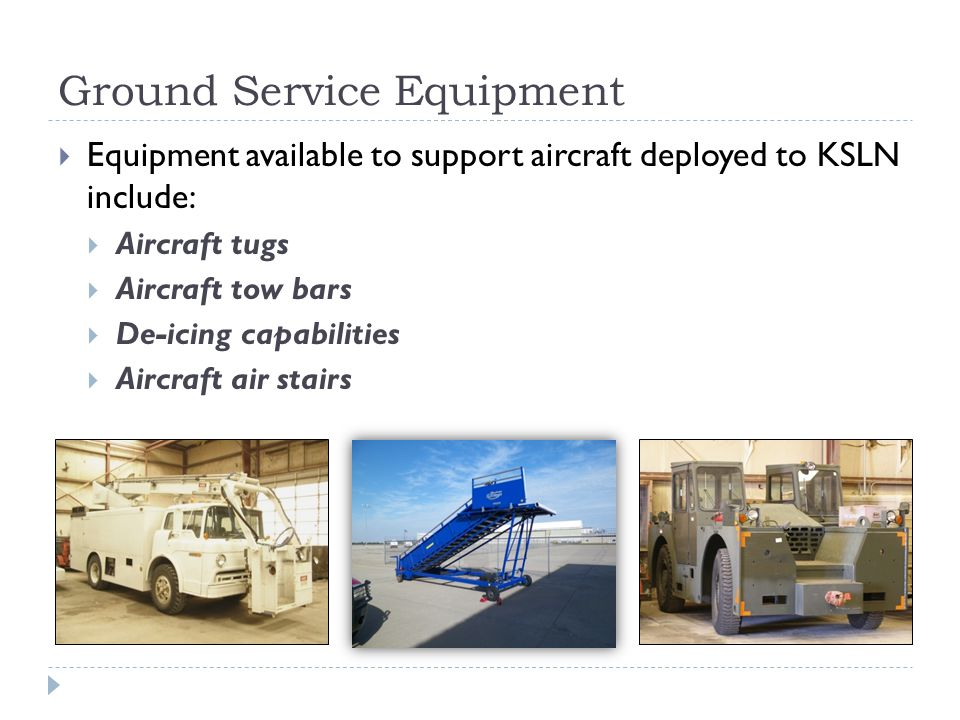 Ground Service Equipment Equipment available to support aircraft deployed to KSLN include: Aircraft tugs Aircraft tow bars De-icing capabilities Aircr